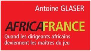 Africafrance : Le nouveau livre d'Antoine Glaser, ancien directeur de La Lettre du continent